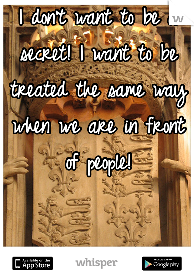 I don't want to be a secret! I want to be treated the same way when we are in front of people!