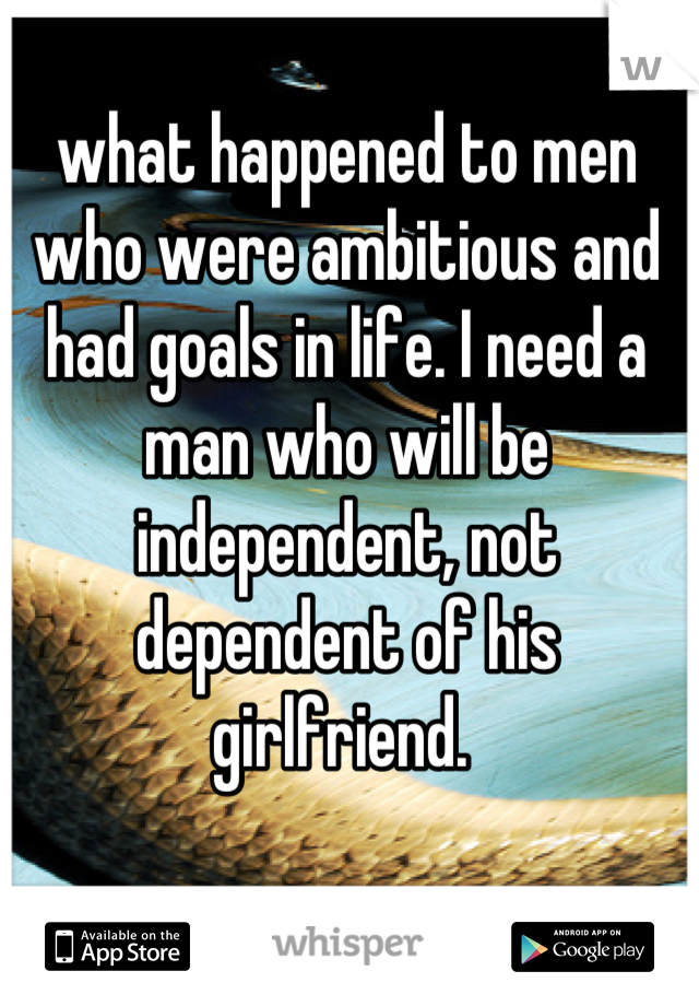 what happened to men who were ambitious and had goals in life. I need a man who will be independent, not dependent of his girlfriend.