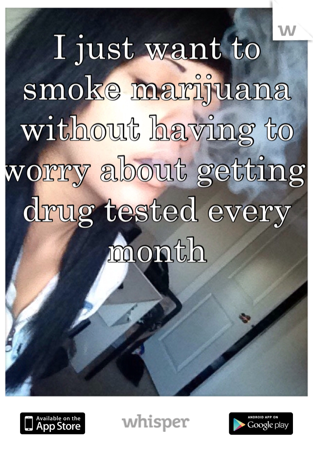 I just want to smoke marijuana without having to worry about getting drug tested every month