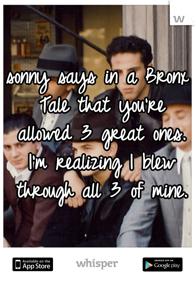 sonny says in a Bronx Tale that you're allowed 3 great ones. I'm realizing I blew through all 3 of mine.
