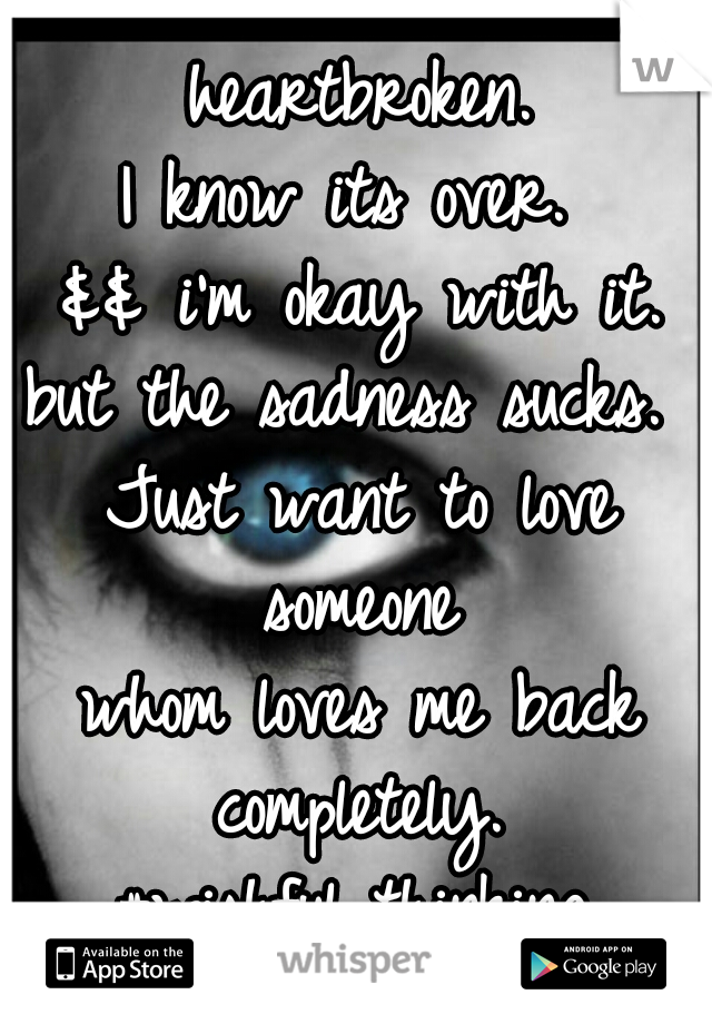 heartbroken. I know its over.  && i'm okay with it. but the sadness sucks.  Just want to love someone  whom loves me back completely. #wishful thinking.