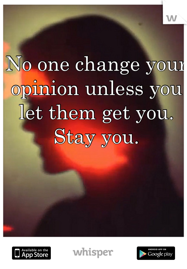 No one change your opinion unless you let them get you. Stay you.