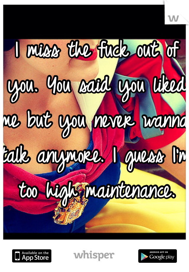 I miss the fuck out of you. You said you liked me but you never wanna talk anymore. I guess I'm too high maintenance.