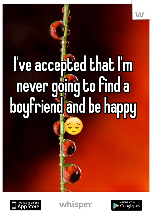I've accepted that I'm never going to find a boyfriend and be happy 😔