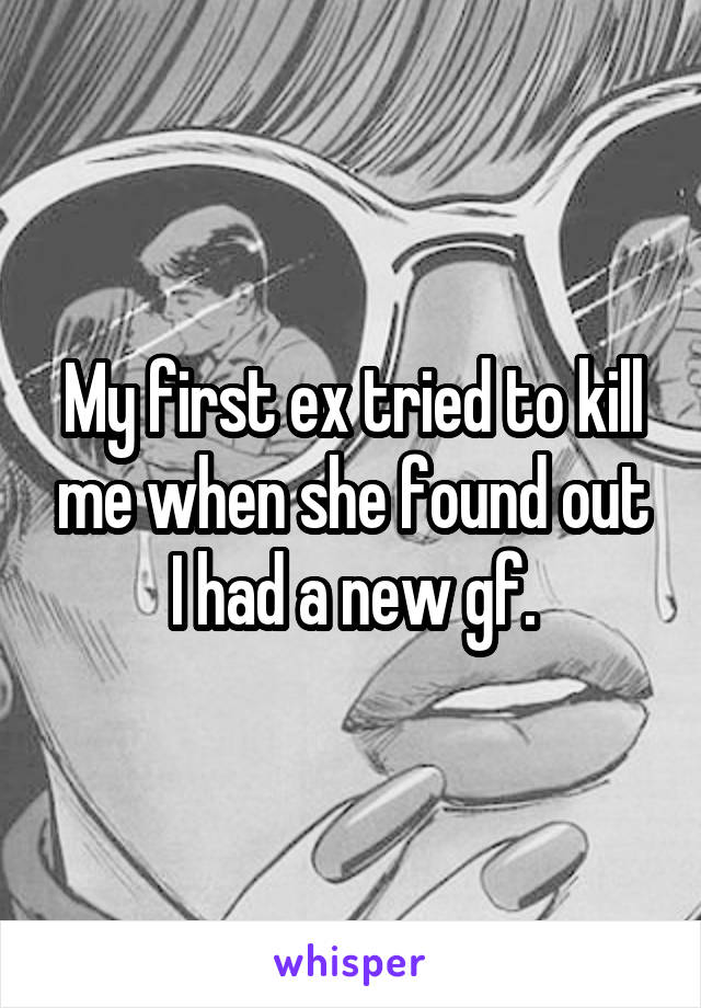 My first ex tried to kill me when she found out I had a new gf.
