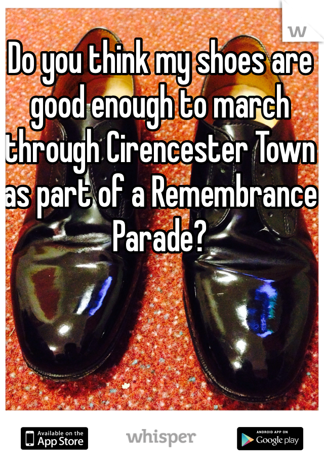 Do you think my shoes are good enough to march through Cirencester Town as part of a Remembrance Parade?