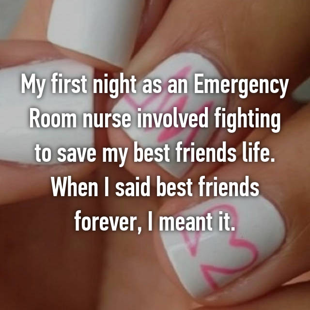 My first night as an Emergency Room nurse involved fighting to save my best friends life. When I said best friends forever, I meant it.