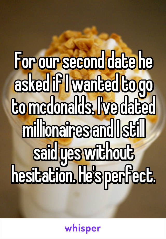 For our second date he asked if I wanted to go to mcdonalds. I've dated millionaires and I still said yes without hesitation. He's perfect.