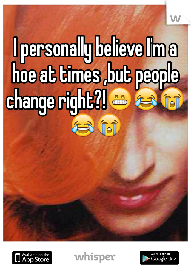 I personally believe I'm a hoe at times ,but people change right?!😁😂😭😂😭