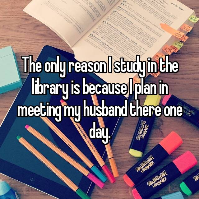 The only reason I study in the library is because I plan in meeting my husband there one day. 😂
