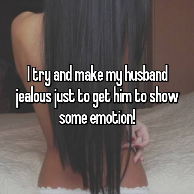 I try and make my husband jealous just to get him to show some emotion!