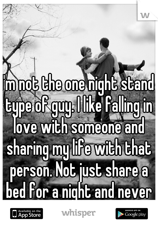 I'm not the one night stand type of guy  I like falling in