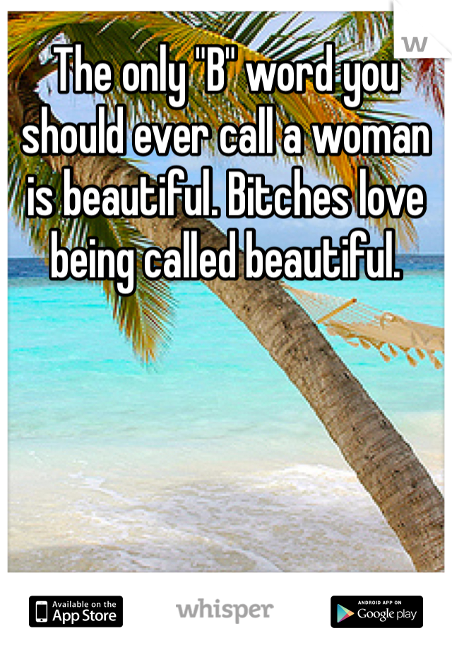 """The only """"B"""" word you should ever call a woman is beautiful. Bitches love being called beautiful."""