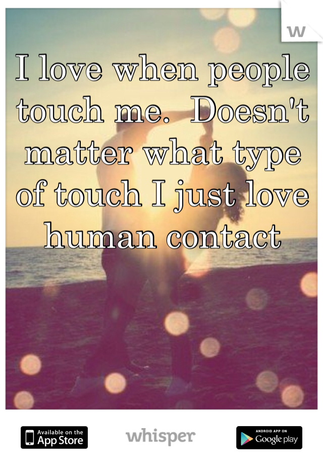 I love when people touch me.  Doesn't matter what type of touch I just love human contact