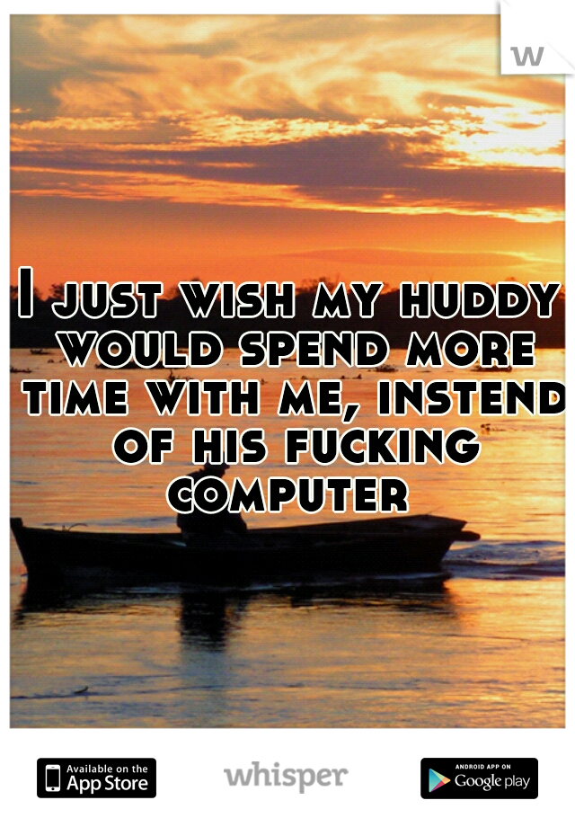 I just wish my huddy would spend more time with me, instend of his fucking computer