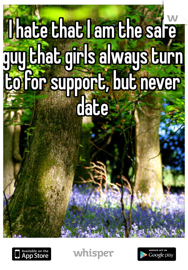 I hate that I am the safe guy that girls always turn to for support, but never date