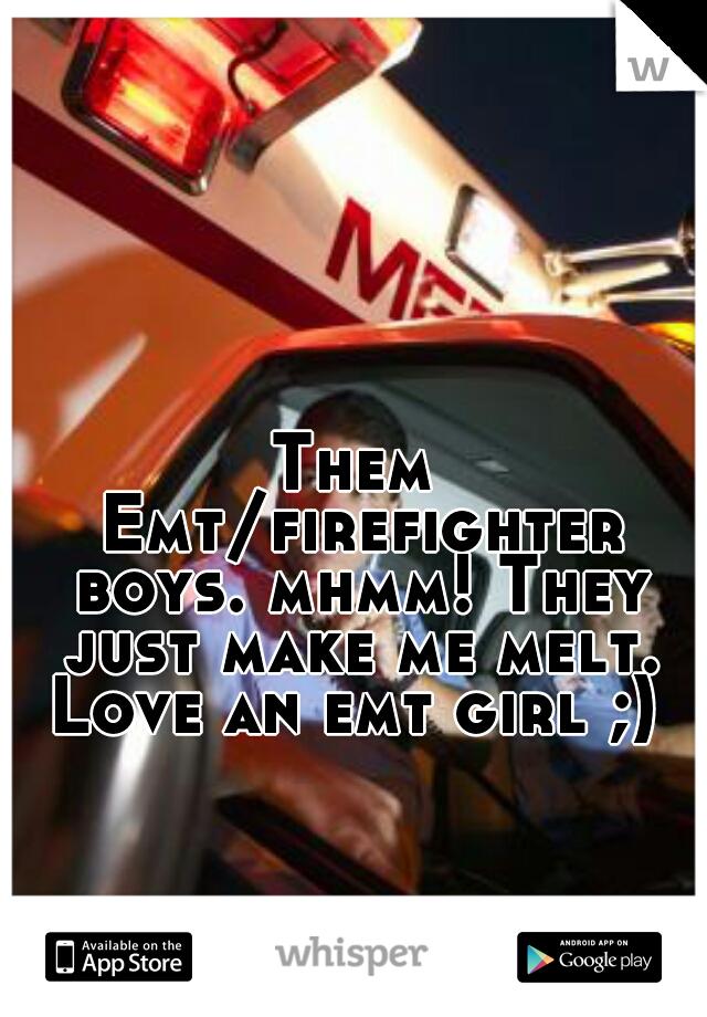 Them Emt/firefighter boys. mhmm! They just make me melt.  Love an emt girl ;)