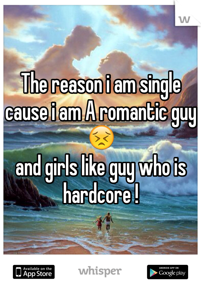 The reason i am single cause i am A romantic guy 😣 and girls like guy who is hardcore !