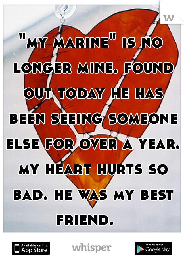 """my marine"" is no longer mine. found out today he has been seeing someone else for over a year. my heart hurts so bad. he was my best friend."