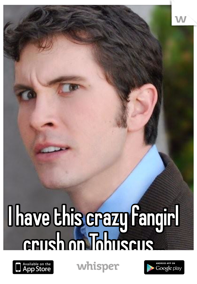 I have this crazy fangirl crush on Tobuscus...