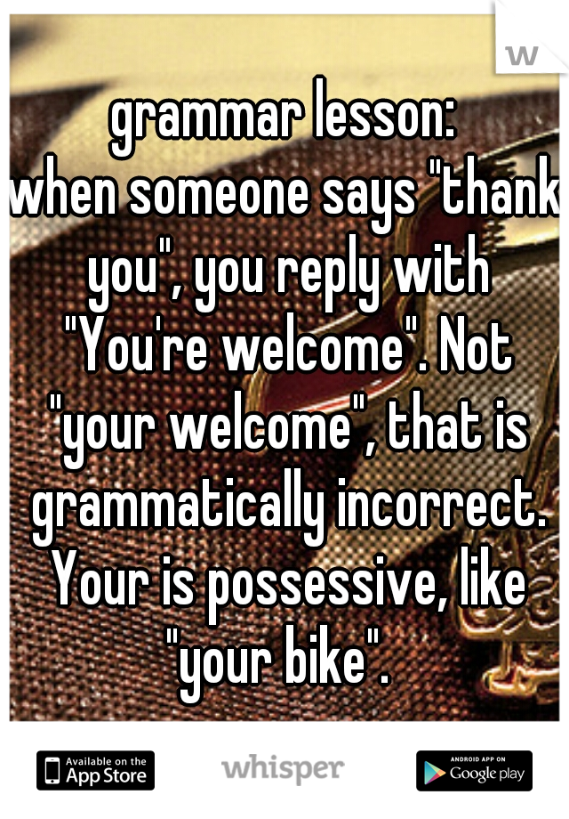 """grammar lesson: when someone says """"thank you"""", you reply with """"You're welcome"""". Not """"your welcome"""", that is grammatically incorrect. Your is possessive, like """"your bike""""."""