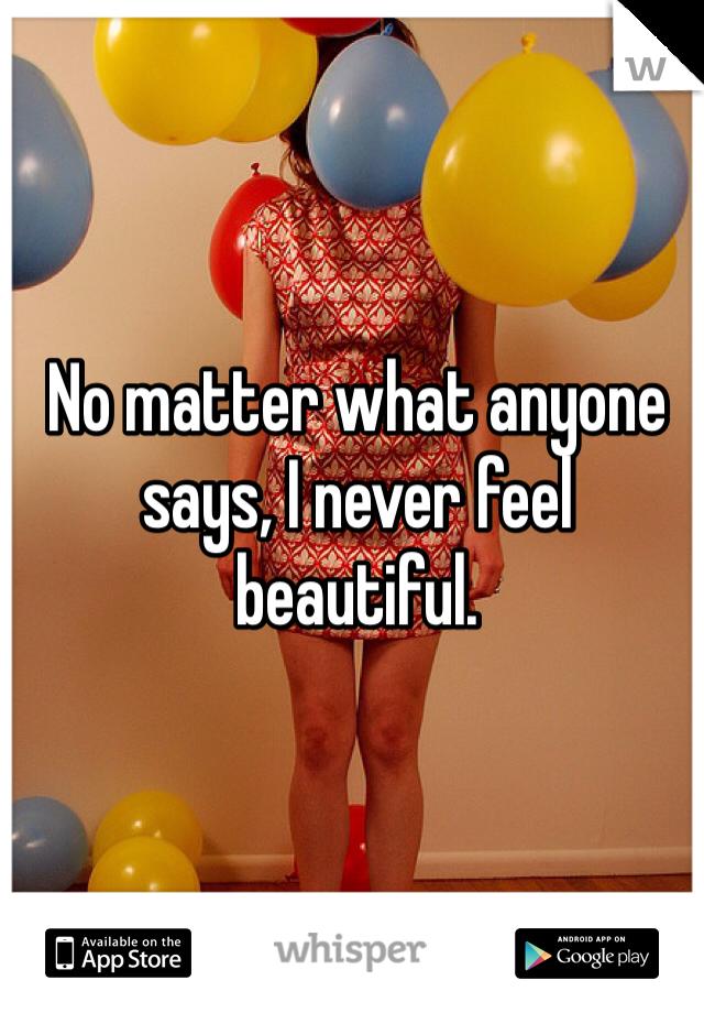 No matter what anyone says, I never feel beautiful.