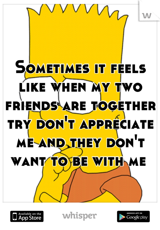 Sometimes it feels like when my two friends are together try don't appreciate me and they don't want to be with me