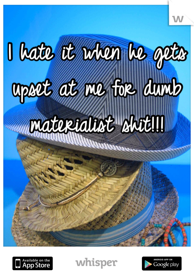 I hate it when he gets upset at me for dumb materialist shit!!!