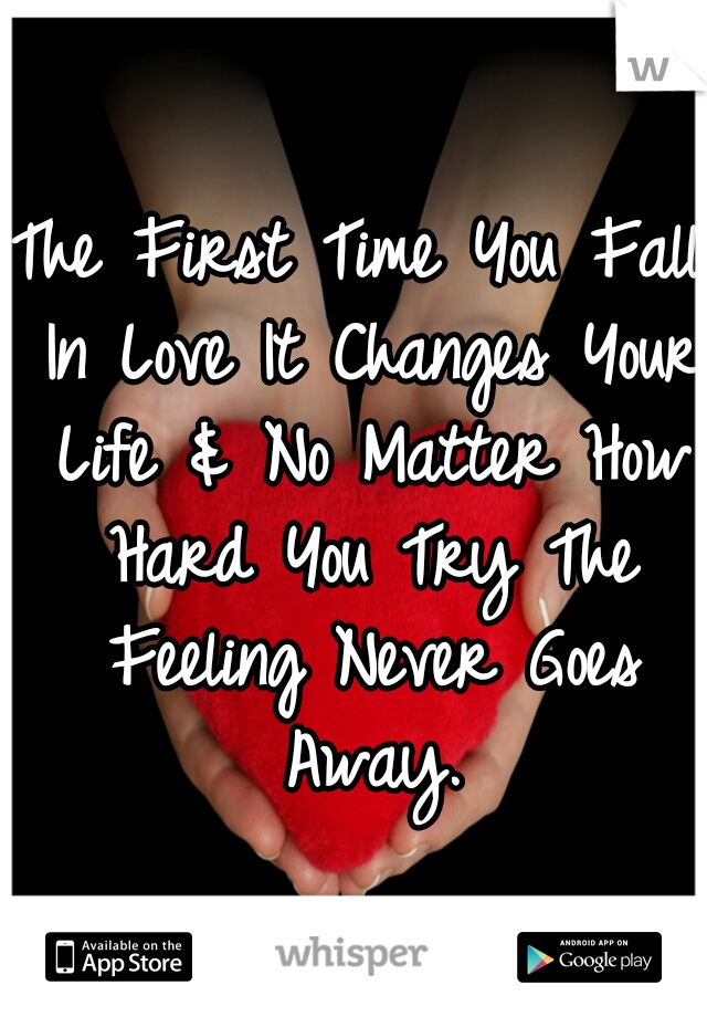 The First Time You Fall In Love It Changes Your Life & No Matter How Hard You Try The Feeling Never Goes Away.