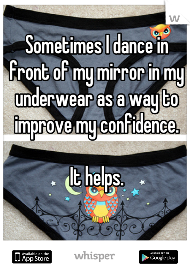 Sometimes I dance in front of my mirror in my underwear as a way to improve my confidence.  It helps.