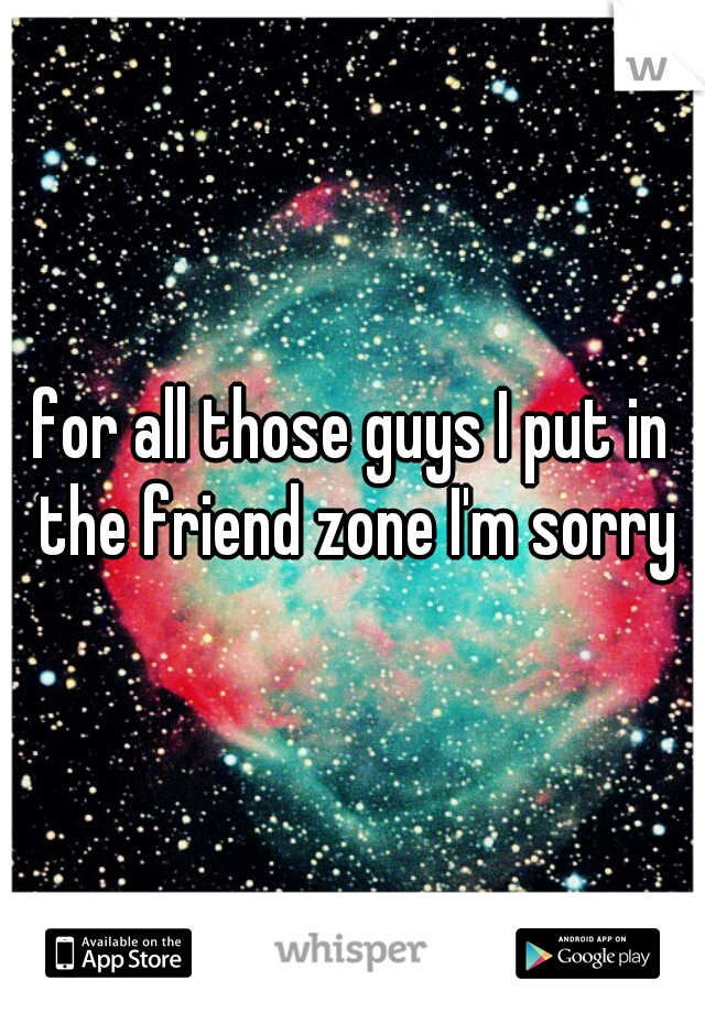 for all those guys I put in the friend zone I'm sorry