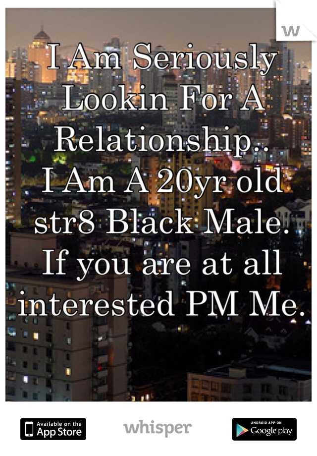 I Am Seriously Lookin For A Relationship.. I Am A 20yr old str8 Black Male. If you are at all interested PM Me.
