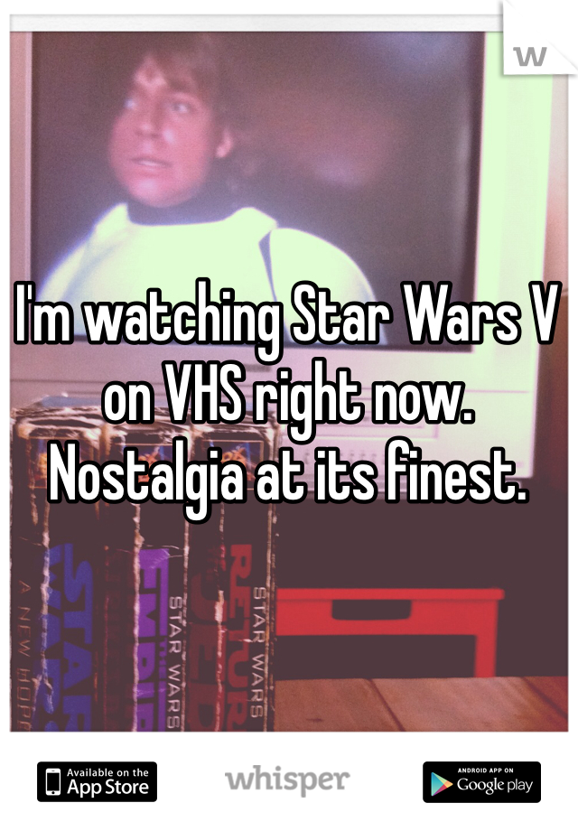 I'm watching Star Wars V on VHS right now. Nostalgia at its finest.