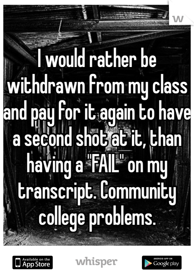 """I would rather be withdrawn from my class and pay for it again to have a second shot at it, than having a """"FAIL"""" on my transcript. Community college problems."""