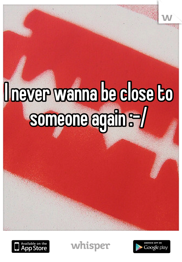 I never wanna be close to someone again :-/