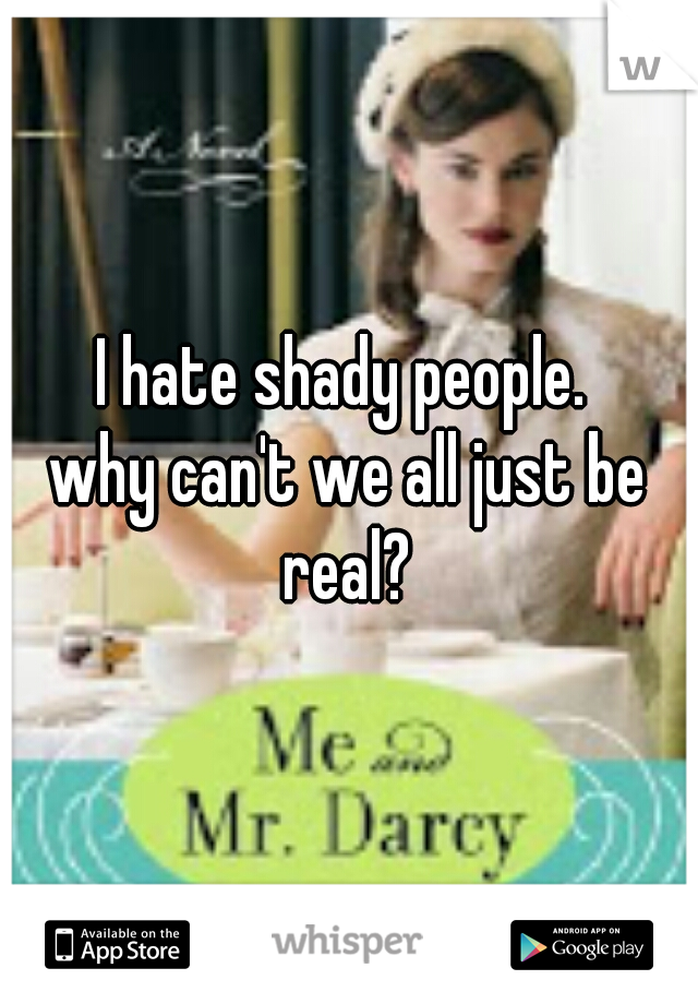 I hate shady people.  why can't we all just be real?