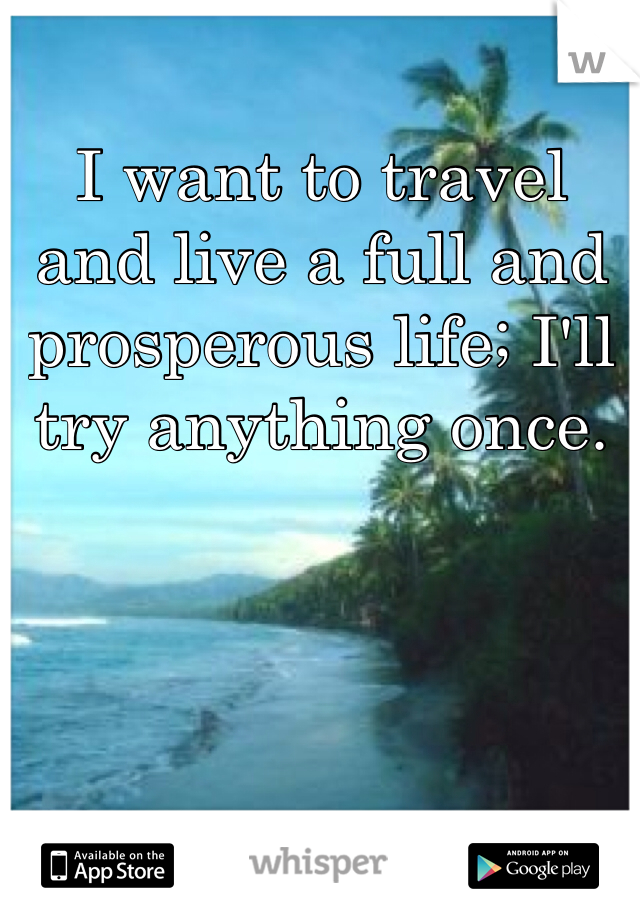 I want to travel and live a full and prosperous life; I'll try anything once.