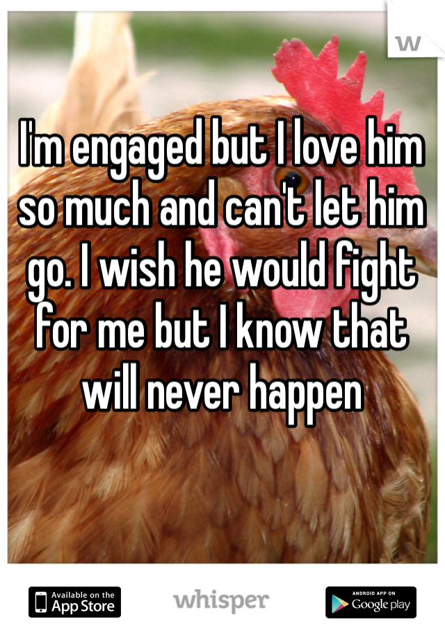 I'm engaged but I love him so much and can't let him go. I wish he would fight for me but I know that will never happen