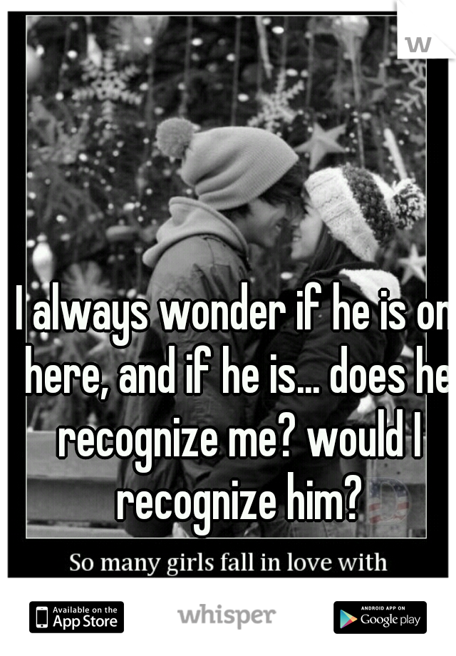 I always wonder if he is on here, and if he is... does he recognize me? would I recognize him?