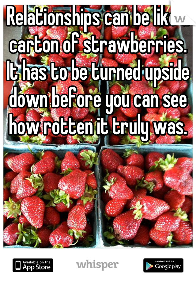 Relationships can be like a carton of strawberries. It has to be turned upside down before you can see how rotten it truly was.