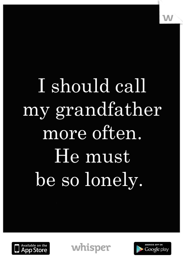 I should call  my grandfather  more often.  He must  be so lonely.