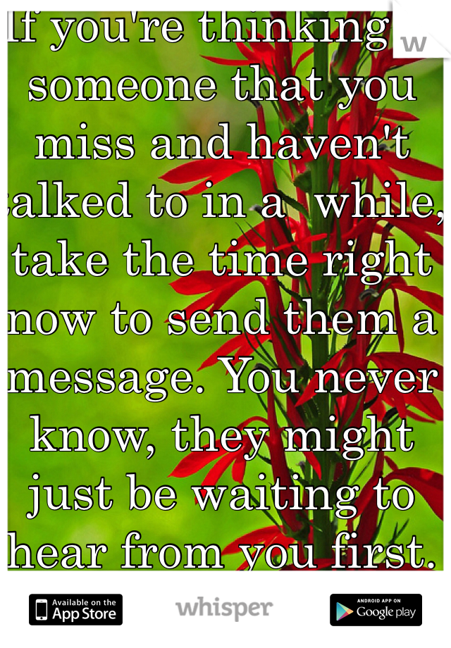 If you're thinking of someone that you miss and haven't talked to in a  while, take the time right now to send them a message. You never know, they might just be waiting to hear from you first.