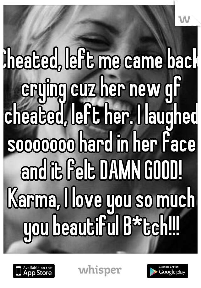 Cheated, left me came back crying cuz her new gf cheated, left her. I laughed sooooooo hard in her face and it felt DAMN GOOD! Karma, I love you so much you beautiful B*tch!!!