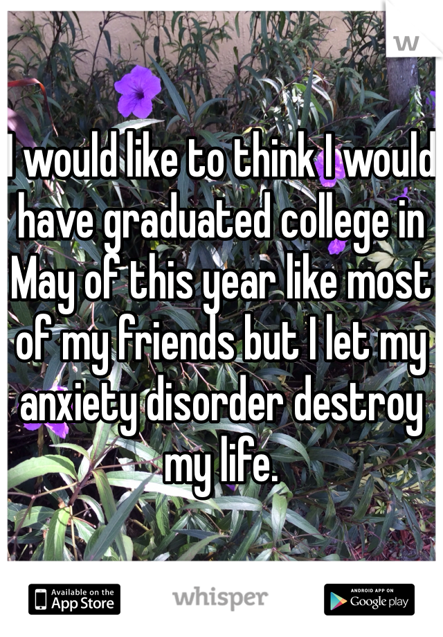 I would like to think I would have graduated college in May of this year like most of my friends but I let my anxiety disorder destroy my life.