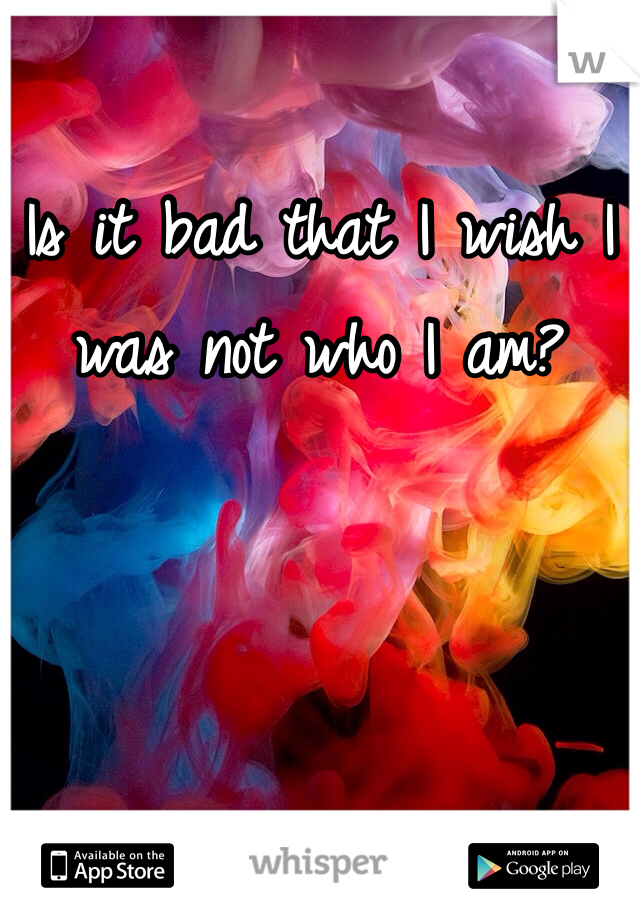 Is it bad that I wish I was not who I am?