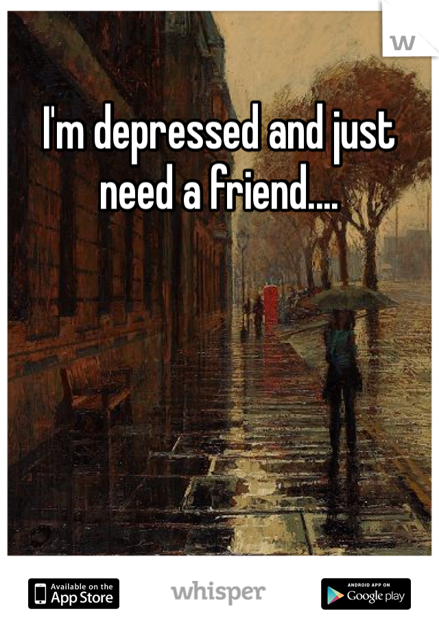 I'm depressed and just need a friend....
