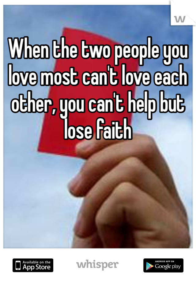 When the two people you love most can't love each other, you can't help but lose faith