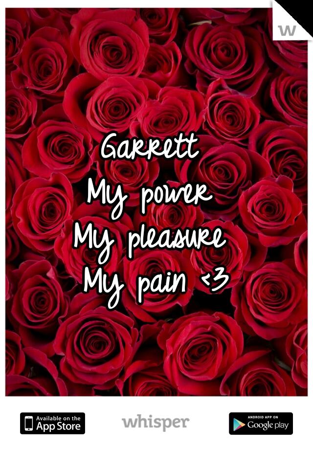 Garrett  My power  My pleasure  My pain <3