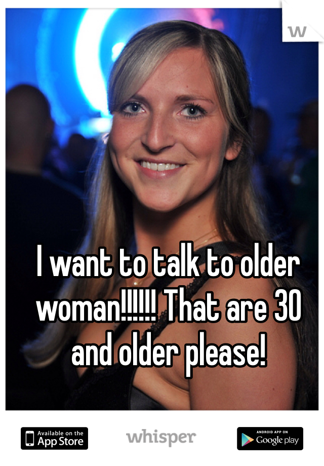 I want to talk to older woman!!!!!! That are 30 and older please!
