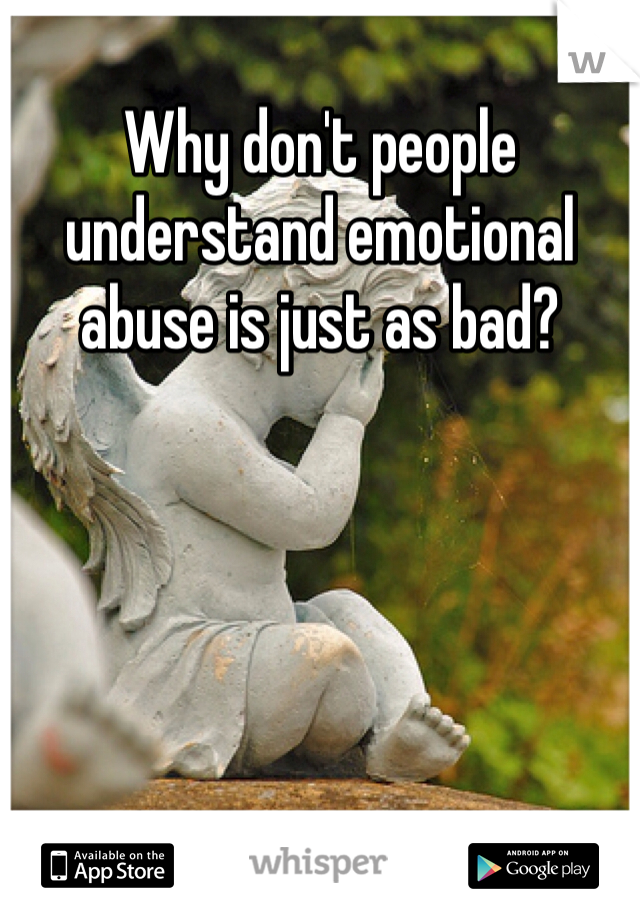 Why don't people understand emotional abuse is just as bad?